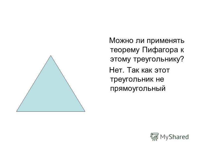 Можно ли применять теорему Пифагора к этому треугольнику? Нет. Так как этот треугольник не прямоугольный