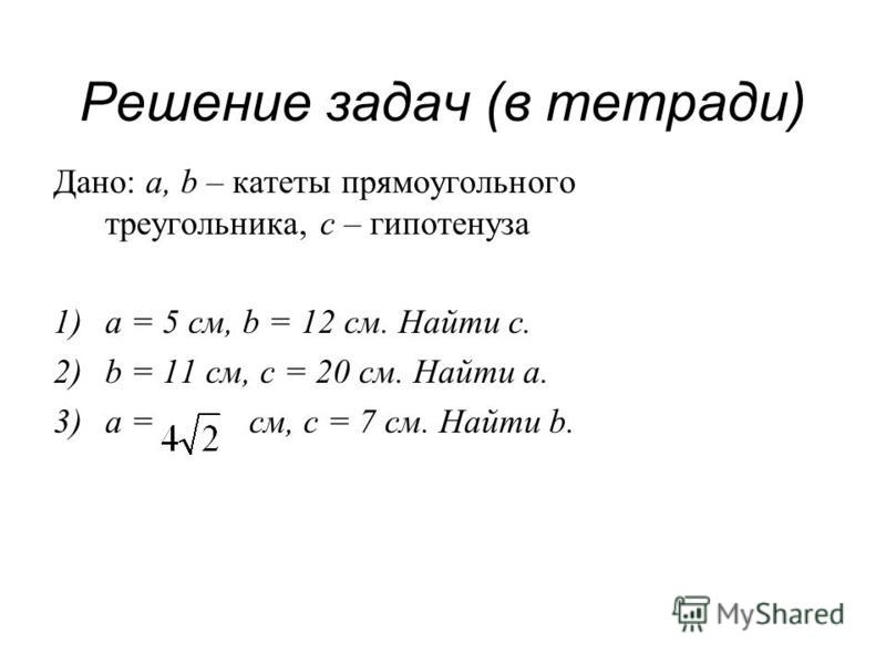 Решение задач (в тетради) Дано: a, b – катеты прямоугольного треугольника, с – гипотенуза 1)a = 5 см, b = 12 см. Найти с. 2)b = 11 см, с = 20 см. Найти a. 3)a = см, c = 7 см. Найти b.