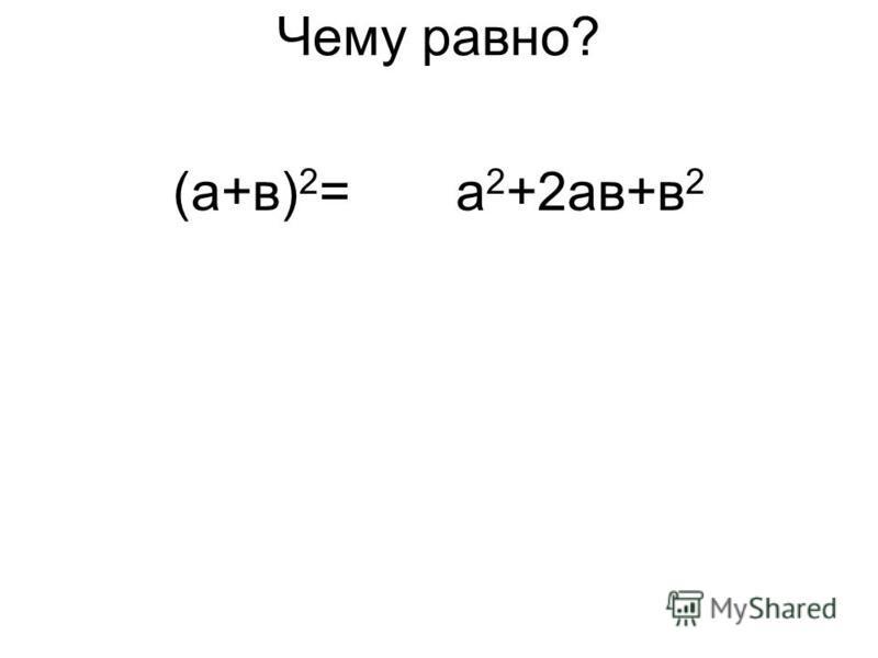 Чему равно? (а+в) 2 =а 2 +2 ав+в 2