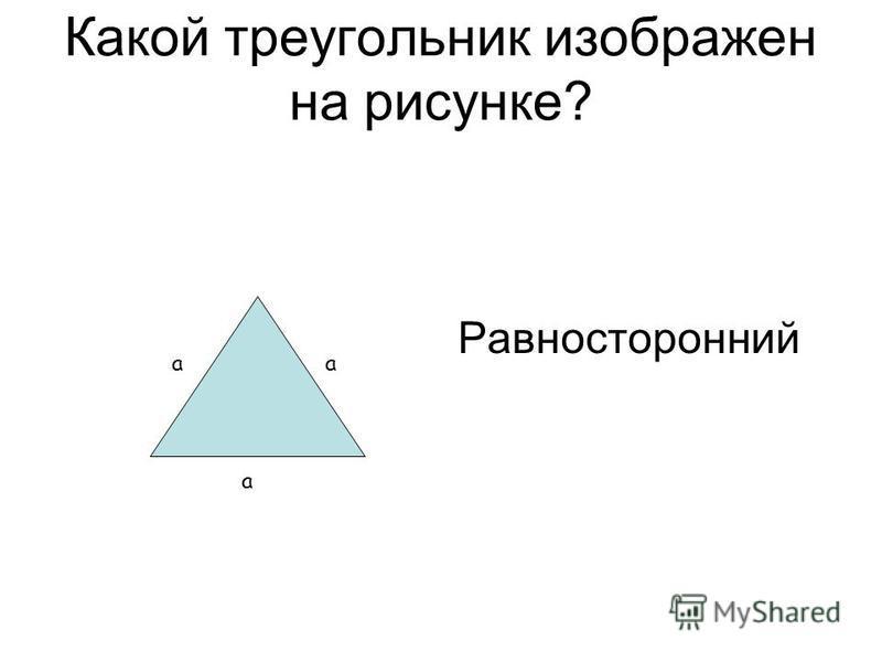 Какой треугольник изображен на рисунке? Равносторонний а а