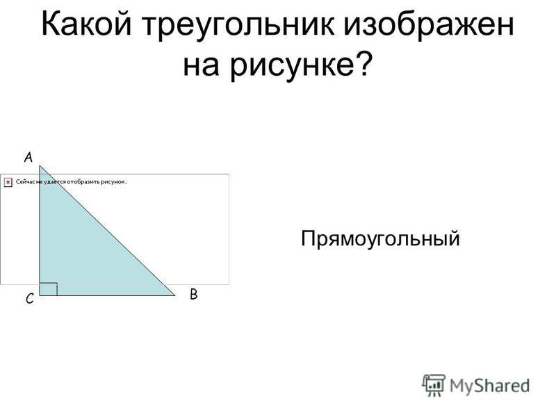 Какой треугольник изображен на рисунке? Прямоугольный А В С