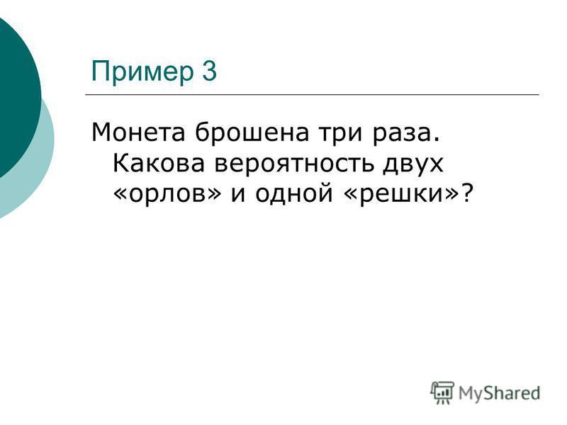 Пример 3 Монета брошена три раза. Какова вероятность двух «орлов» и одной «решки»?