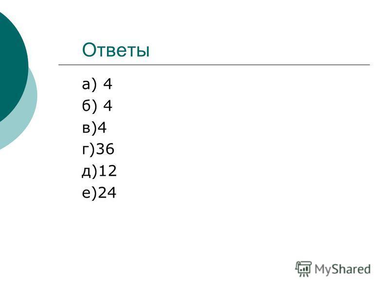 Ответы а) 4 б) 4 в)4 г)36 д)12 е)24