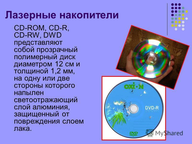 Лазерные накопители CD-ROM, CD-R, CD-RW, DWD представляют собой прозрачный полимерный диск диаметром 12 см и толщиной 1,2 мм, на одну или две стороны которого напылен светоотражающий слой алюминия, защищенный от повреждения слоем лака.