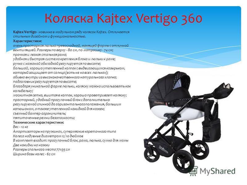 Коляска Kajtex Vertigo 360 Kajtex Vertigo - новинка в модульном ряду колясок Kajtex. Отличается стильным дизайном и функциональностью. Характеристики: очень просторная люлька превосходной, манящей формы с отличной вентиляцией. Размеры по верху - 80 с