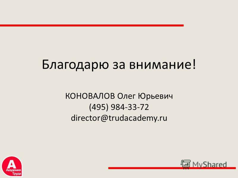 Благодарю за внимание! КОНОВАЛОВ Олег Юрьевич (495) 984-33-72 director@trudacademy.ru