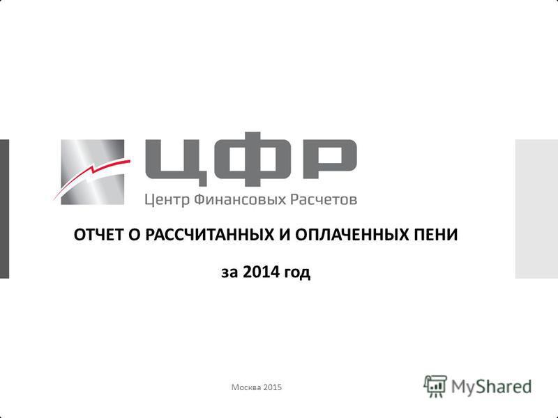 Москва 2015 ОТЧЕТ О РАССЧИТАННЫХ И ОПЛАЧЕННЫХ ПЕНИ за 2014 год