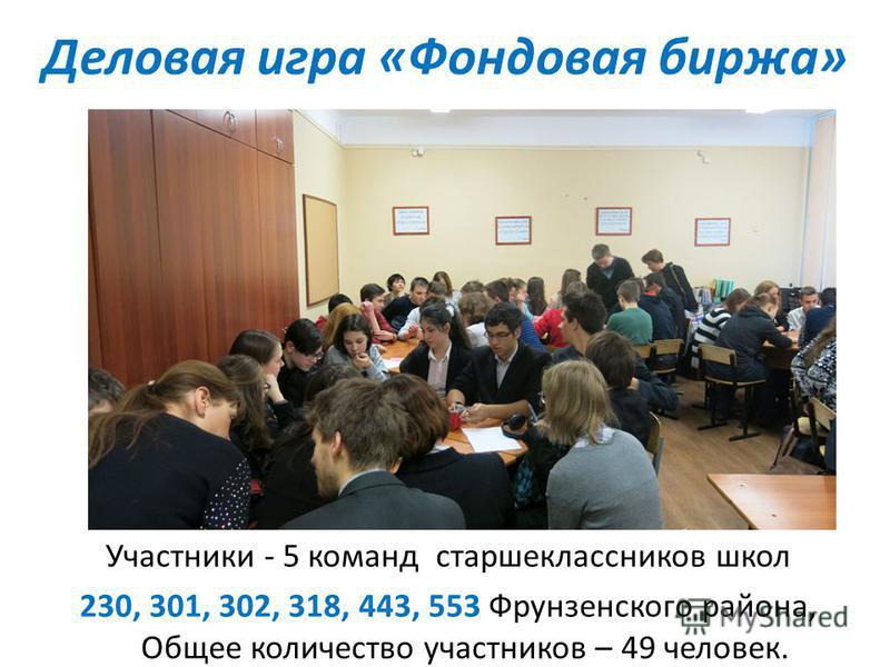 Деловая игра «Фондовая биржа» Участники - 5 команд старшеклассников школ 230, 301, 302, 318, 443, 553 Фрунзенского района, Общее количество участников – 49 человек.