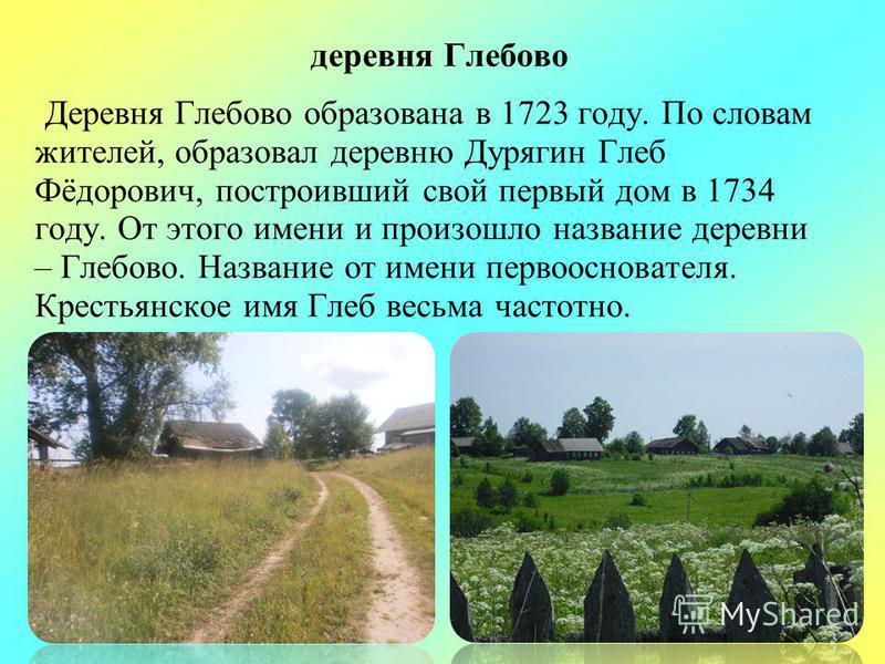 деревня Глебово Деревня Глебово образована в 1723 году. По словам жителей, образовал деревню Дурягин Глеб Фёдорович, построивший свой первый дом в 1734 году. От этого имени и произошло название деревни – Глебово. Название от имени первооснователя. Кр