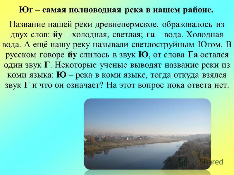 Юг – самая полноводная река в нашем районе. Название нашей реки древнепермское, образовалось из двух слов: йу – холодная, светлая; га – вода. Холодная вода. А ещё нашу реку называли светло струйным Югом. В русском говоре йу слилось в звук Ю, от слова
