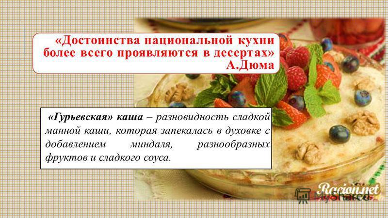 «Достоинства национальной кухни более всего проявляются в десертах» А.Дюма «Гурьевская» каша – разновидность сладкой манной каши, которая запекалась в духовке с добавлением миндаля, разнообразных фруктов и сладкого соуса.