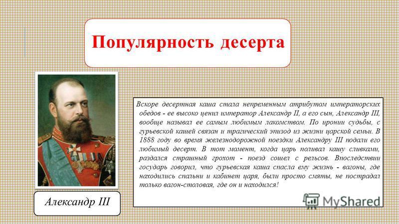 Популярность десерта Вскоре десертная каша стала непременным атрибутом императорских обедов - ее высоко ценил император Александр II, а его сын, Александр III, вообще называл ее самым любимым лакомством. По иронии судьбы, с гурьевской кашей связан и