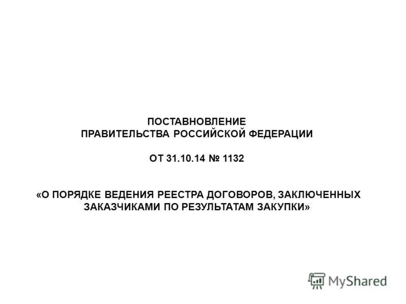 ПОСТАВНОВЛЕНИЕ ПРАВИТЕЛЬСТВА РОССИЙСКОЙ ФЕДЕРАЦИИ ОТ 31.10.14 1132 «О ПОРЯДКЕ ВЕДЕНИЯ РЕЕСТРА ДОГОВОРОВ, ЗАКЛЮЧЕННЫХ ЗАКАЗЧИКАМИ ПО РЕЗУЛЬТАТАМ ЗАКУПКИ»