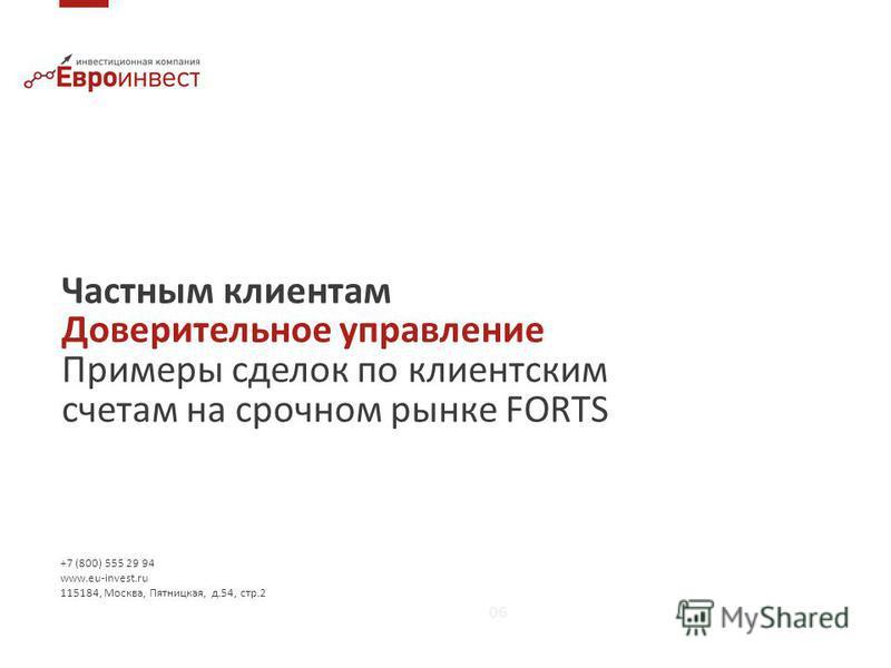 Частным клиентам Доверительное управление Примеры сделок по клиентским счетам на срочном рынке FORTS 06 +7 (800) 555 29 94 www.eu-invest.ru 115184, Москва, Пятницкая, д.54, стр.2