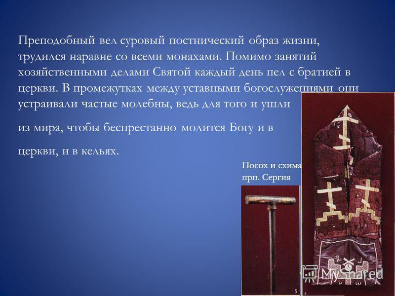Преподобный вел суровый постнический образ жизни, трудился наравне со всеми монахами. Помимо занятий хозяйственными делами Святой каждый день пел с братияй в церкви. В промежутках между уставными богослужениями они устраивали частые молебны, ведь для