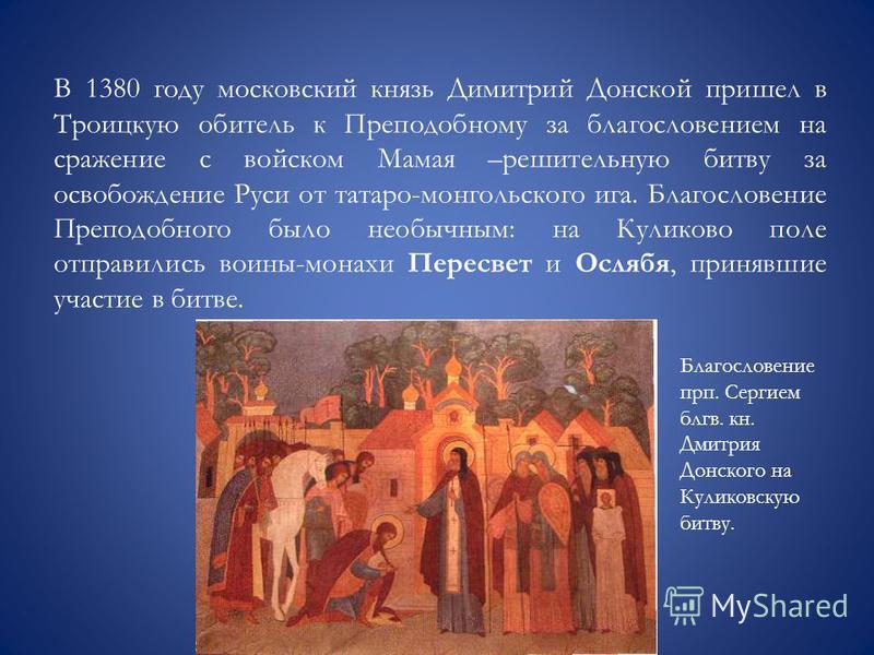 В 1380 году московский князь Димитрий Донской пришел в Троицкую обитель к Преподобному за благословением на сражение с войском Мамая –решительную битву за освобождение Руси от татаро-монгольского ига. Благословение Преподобного было необычным: на Кул