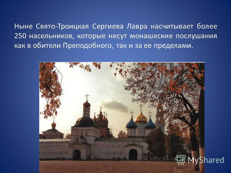 Ныне Свято-Троицкая Сергиева Лавра насчитывает более 250 насельников, которые несут монашеские послушания как в обители Преподобного, так и за ее пределами.
