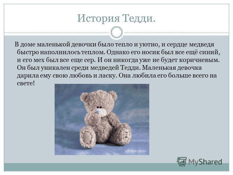 История Тедди. В доме маленькой девочки было тепло и уютно, и сердце медведя быстро наполнилось теплом. Однако его носик был все ещё синий, и его мех был все еще сер. И он никогда уже не будет коричневым. Он был уникален среди медведей Тедди. Маленьк