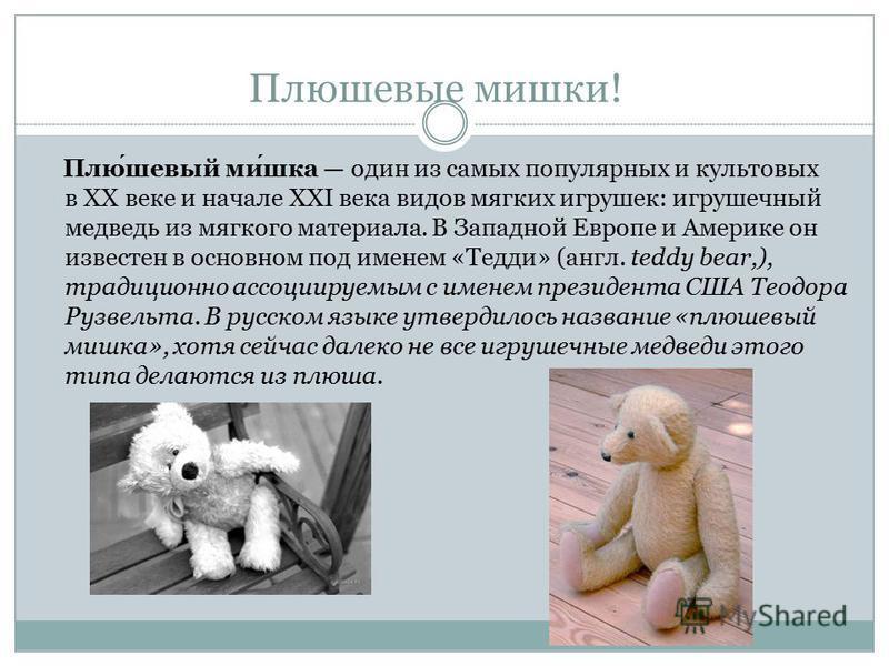 Плюшевые мишки! Плюшевый мишка один из самых популярных и культовых в XX веке и начале XXI века видов мягких игрушек: игрушечный медведь из мягкого материала. В Западной Европе и Америке он известен в основном под именем «Тедди» (англ. teddy bear,),
