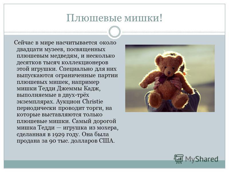 Плюшевые мишки! Сейчас в мире насчитывается около двадцати музеев, посвященных плюшевым медведям, и несколько десятков тысяч коллекционеров этой игрушки. Специально для них выпускаются ограниченные партии плюшевых мишек, например мишки Тедди Джеммы К