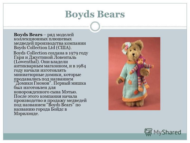 Boyds Bears Boyds Bears – ряд моделей коллекционных плюшевых медведей производства компании Boyds Collection Ltd (США). Boyds Collection создана в 1979 году Гари и Джустиной Ловенталь (Lowenthal). Они владели антикварным магазином, и в 1984 году нача