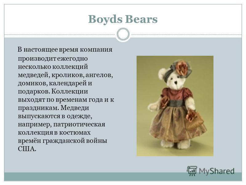 Boyds Bears В настоящее время компания производит ежегодно несколько коллекций медведей, кроликов, ангелов, домиков, календарей и подарков. Коллекции выходят по временам года и к праздникам. Медведи выпускаются в одежде, например, патриотическая колл
