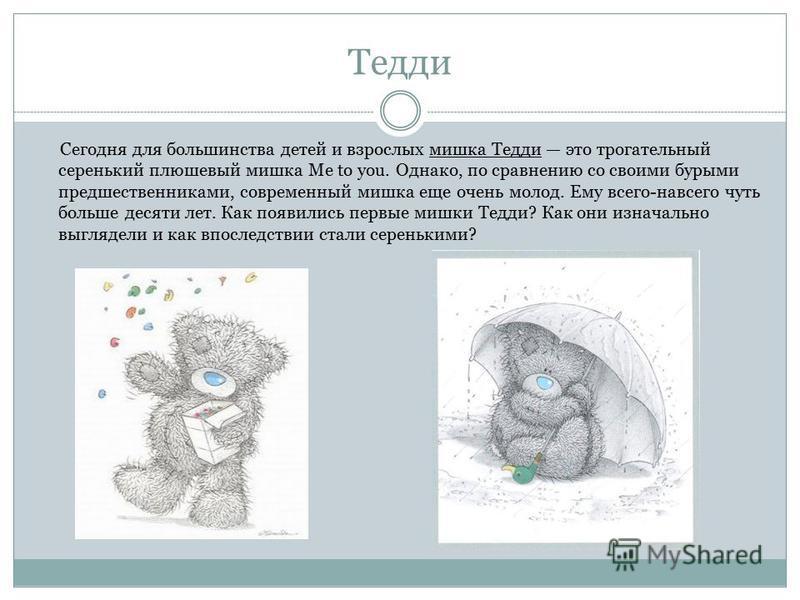 Тедди Сегодня для большинства детей и взрослых мишка Тедди это трогательный серенький плюшевый мишка Me to you. Однако, по сравнению со своими бурыми предшественниками, современный мишка еще очень молод. Ему всего-навсего чуть больше десяти лет. Как