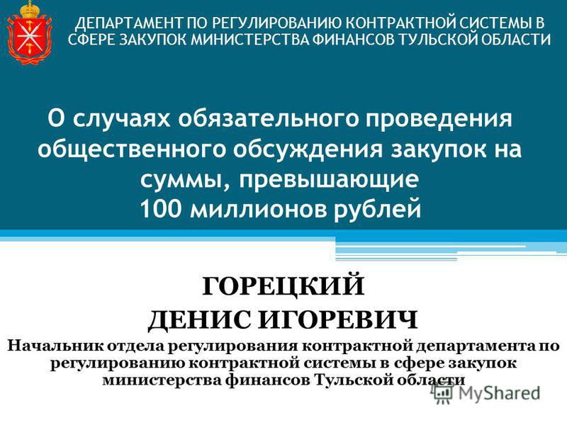 О случаях обязательного проведения общественного обсуждения закупок на суммы, превышающие 100 миллионов рублей ДЕПАРТАМЕНТ ПО РЕГУЛИРОВАНИЮ КОНТРАКТНОЙ СИСТЕМЫ В СФЕРЕ ЗАКУПОК МИНИСТЕРСТВА ФИНАНСОВ ТУЛЬСКОЙ ОБЛАСТИ