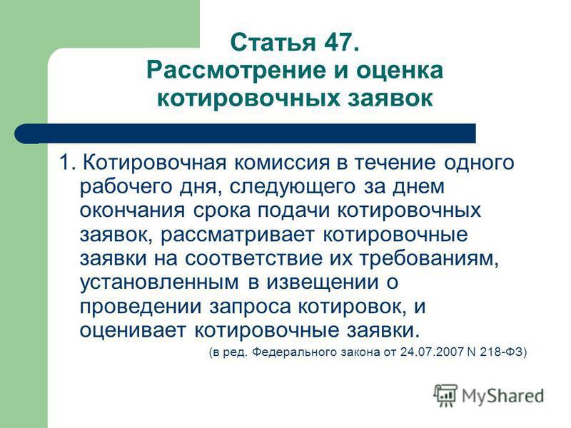Статья 47. Рассмотрение и оценка котировочных заявок 1. Котировочная комиссия в течение одного рабочего дня, следующего за днем окончания срока подачи котировочных заявок, рассматривает котировочные заявки на соответствие их требованиям, установленны