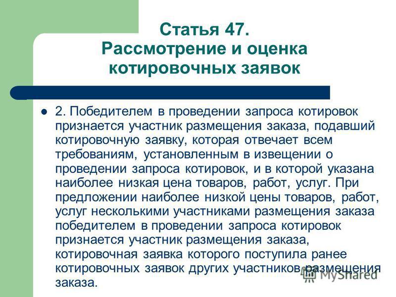 Статья 47. Рассмотрение и оценка котировочных заявок 2. Победителем в проведении запроса котировок признается участник размещения заказа, подавший котировочную заявку, которая отвечает всем требованиям, установленным в извещении о проведении запроса