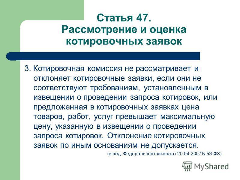 Статья 47. Рассмотрение и оценка котировочных заявок 3. Котировочная комиссия не рассматривает и отклоняет котировочные заявки, если они не соответствуют требованиям, установленным в извещении о проведении запроса котировок, или предложенная в котиро