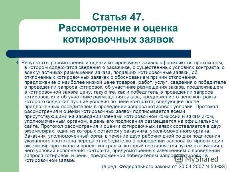 Статья 47. Рассмотрение и оценка котировочных заявок 4. Результаты рассмотрения и оценки котировочных заявок оформляются протоколом, в котором содержатся сведения о заказчике, о существенных условиях контракта, о всех участниках размещения заказа, по