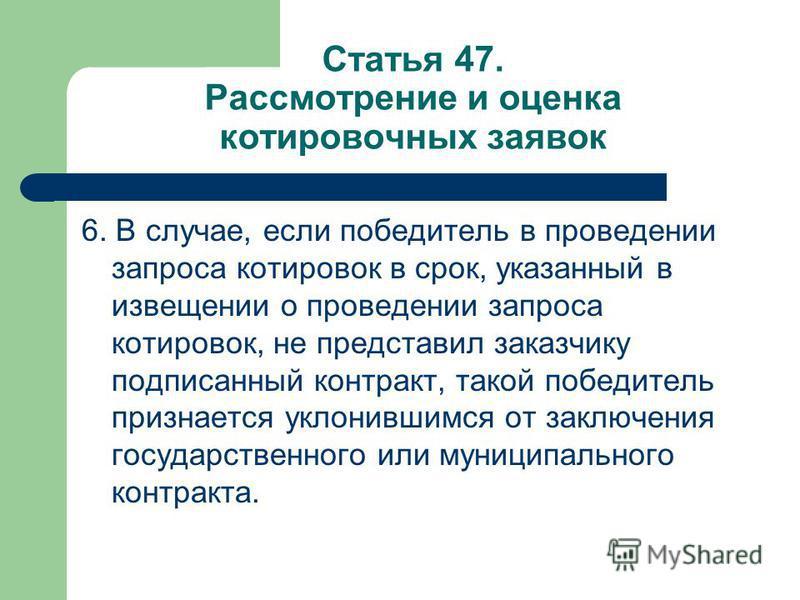 Статья 47. Рассмотрение и оценка котировочных заявок 6. В случае, если победитель в проведении запроса котировок в срок, указанный в извещении о проведении запроса котировок, не представил заказчику подписанный контракт, такой победитель признается у