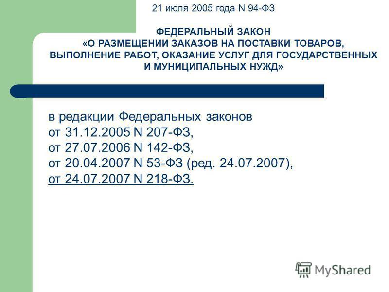 21 июля 2005 года N 94-ФЗ ФЕДЕРАЛЬНЫЙ ЗАКОН «О РАЗМЕЩЕНИИ ЗАКАЗОВ НА ПОСТАВКИ ТОВАРОВ, ВЫПОЛНЕНИЕ РАБОТ, ОКАЗАНИЕ УСЛУГ ДЛЯ ГОСУДАРСТВЕННЫХ И МУНИЦИПАЛЬНЫХ НУЖД» в редакции Федеральных законов от 31.12.2005 N 207-ФЗ, от 27.07.2006 N 142-ФЗ, от 20.04.