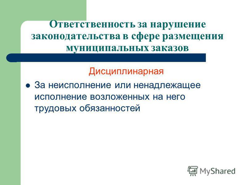 Дисциплинарная За неисполнение или ненадлежащее исполнение возложенных на него трудовых обязанностей Ответственность за нарушение законодательства в сфере размещения муниципальных заказов