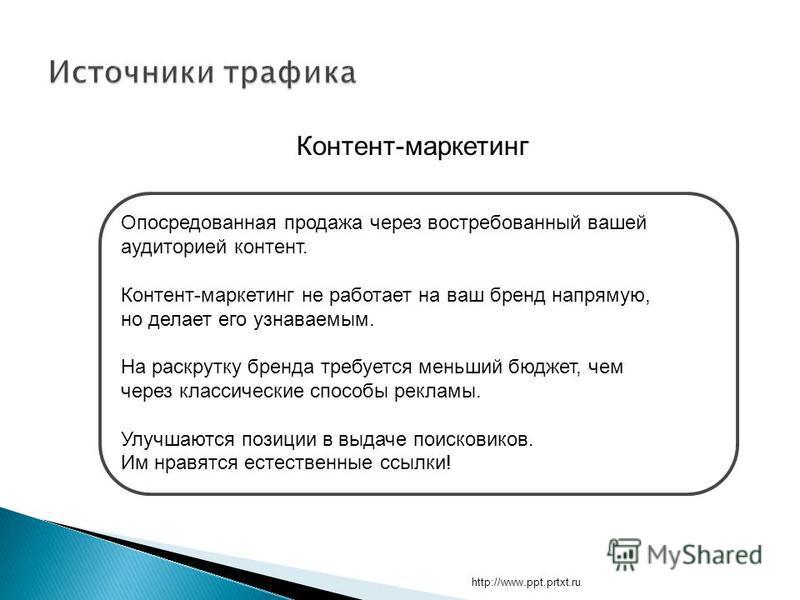 http://www.ppt.prtxt.ru Контент-маркетинг Опосредованная продажа через востребованный вашей аудиторией контент. Контент-маркетинг не работает на ваш бренд напрямую, но делает его узнаваемым. На раскрутку бренда требуется меньший бюджет, чем через кла