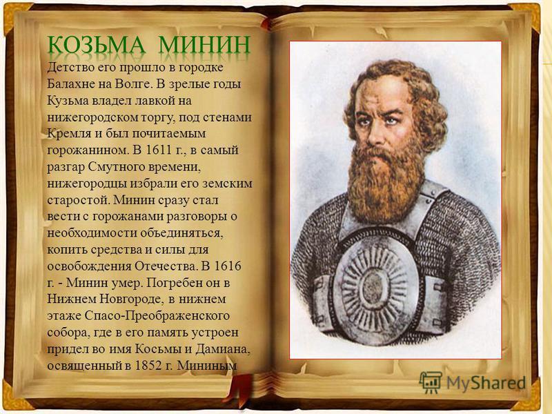 Детство его прошло в городке Балахне на Волге. В зрелые годы Кузьма владел лавкой на нижегородском торгу, под стенами Кремля и был почитаемым горожанином. В 1611 г., в самый разгар Смутного времени, нижегородцы избрали его земским старостой. Минин ср