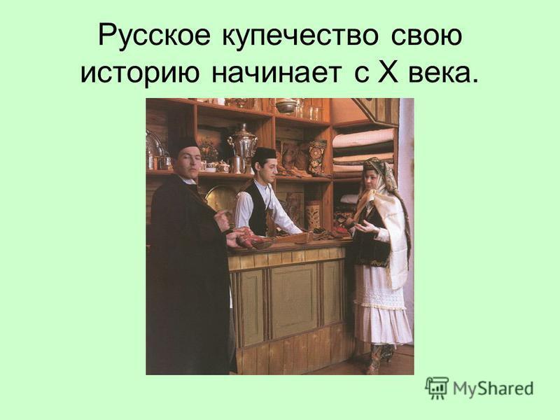 Русское купечество свою историю начинает с X века.