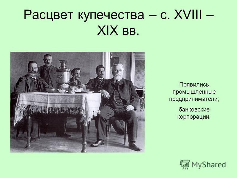 Расцвет купечества – с. XVIII – XIX вв. Появились промышленные предприниматели; банковские корпорации.