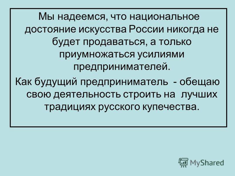 Мы надеемся, что национальное достояние искусства России никогда не будет продаваться, а только приумножаться усилиями предпринимателей. Как будущий предприниматель - обещаю свою деятельность строить на лучших традициях русского купечества.