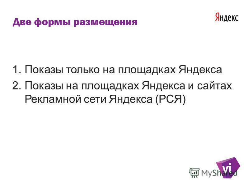 Две формы размещения 1. Показы только на площадках Яндекса 2. Показы на площадках Яндекса и сайтах Рекламной сети Яндекса (РСЯ)