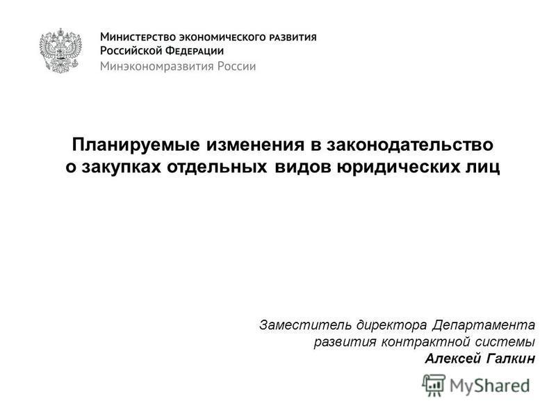 Планируемые изменения в законодательство о закупках отдельных видов юридических лиц Заместитель директора Департамента развития контрактной системы Алексей Галкин
