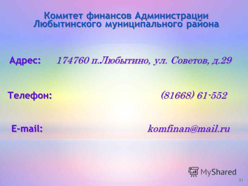 31 Адрес: 174760 п.Любытино, ул. Советов, д.29 Комитет финансов Администрации Любытинского муниципального района Телефон: (81668) 61-552 E-mail: komfinan@mail.ru