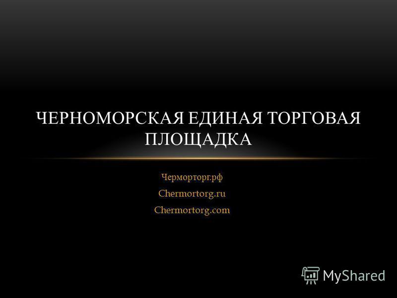 Черморторг. рф Chermortorg.ru Chermortorg.com ЧЕРНОМОРСКАЯ ЕДИНАЯ ТОРГОВАЯ ПЛОЩАДКА