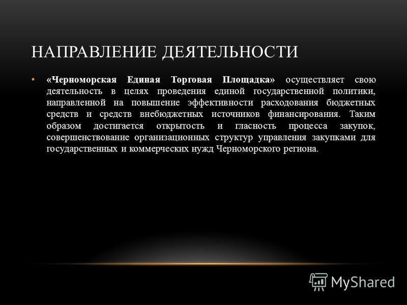 НАПРАВЛЕНИЕ ДЕЯТЕЛЬНОСТИ « Черноморская Единая Торговая Площадка » осуществляет свою деятельность в целях проведения единой государственной политики, направленной на повышение эффективности расходования бюджетных средств и средств внебюджетных источн