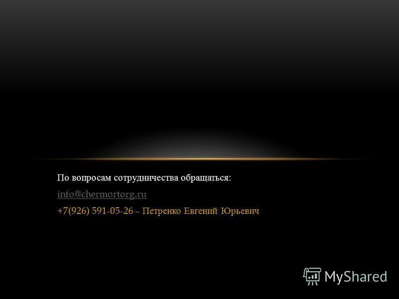 По вопросам сотрудничества обращаться : info@chermortorg.ru +7(926) 591-05-26 – Петренко Евгений Юрьевич