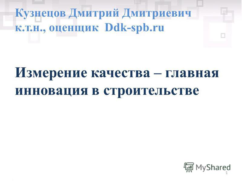1 Кузнецов Дмитрий Дмитриевич к.т.н., оценщик Ddk-spb.ru Измерение качества – главная инновация в строительстве