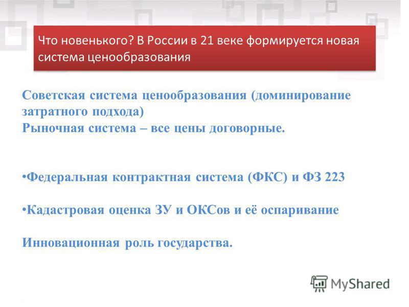 Что новенького? В России в 21 веке формируется новая система ценообразования Советская система ценообразования (доминирование затратного подхода) Рыночная система – все цены договорные. Федеральная контрактная система (ФКС) и ФЗ 223 Кадастровая оценк