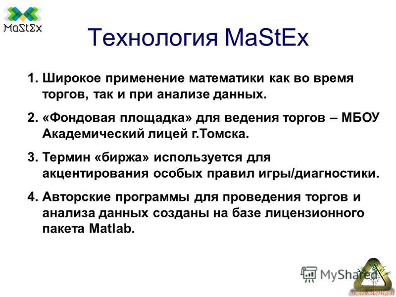 Технология MaStEx 1. Широкое применение математики как во время торгов, так и при анализе данных. 2.«Фондовая площадка» для ведения торгов – МБОУ Академический лицей г.Томска. 3. Термин «биржа» используется для акцентирования особых правил игры/диагн