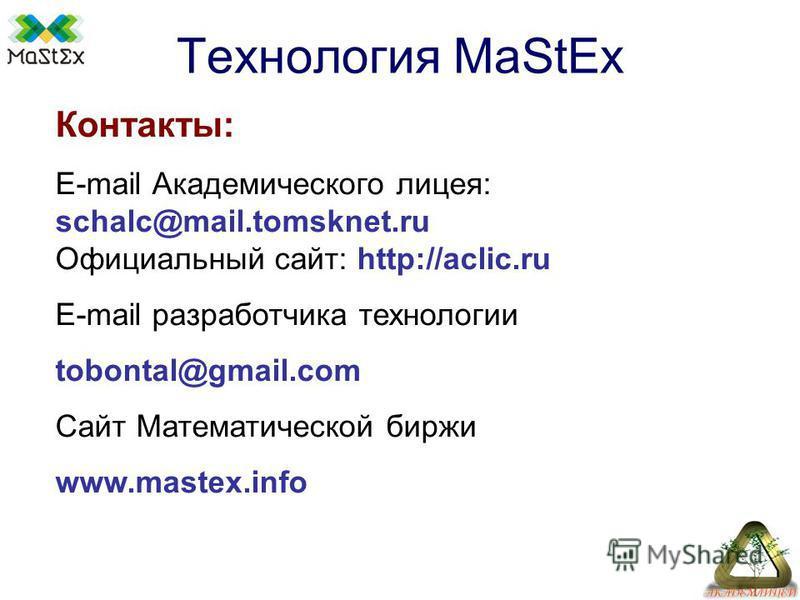 Технология MaStEx Контакты: E-mail Академического лицея: schalc@mail.tomsknet.ru Официальный сайт: http://aclic.ru E-mail разработчика технологии tobontal@gmail.com Сайт Математической биржи www.mastex.info